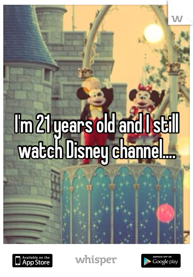 I'm 21 years old and I still watch Disney channel....
