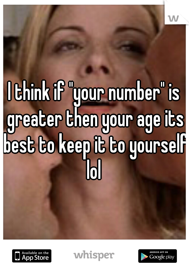 "I think if ""your number"" is greater then your age its best to keep it to yourself lol"