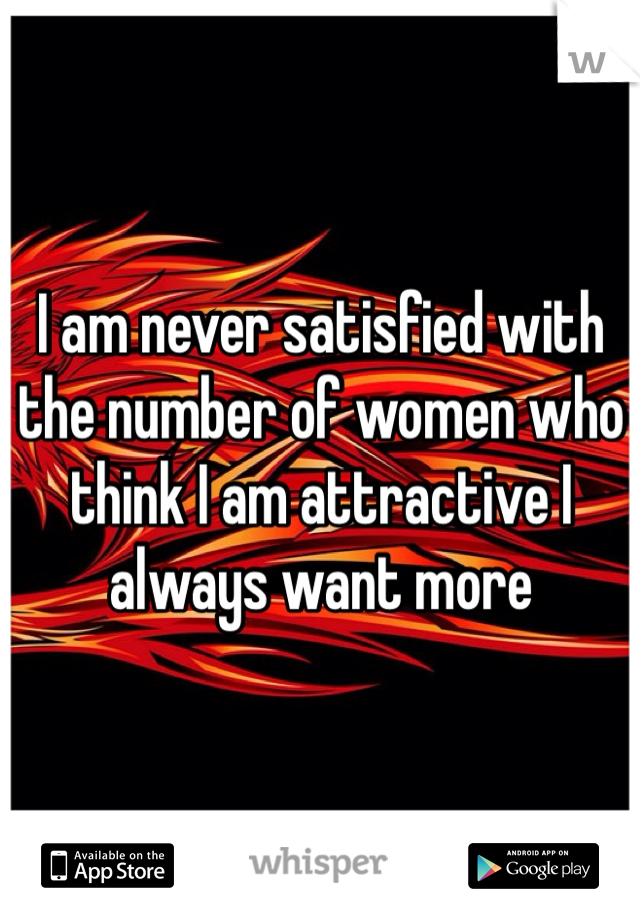 I am never satisfied with the number of women who think I am attractive I always want more