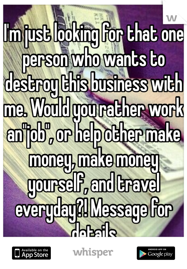 "I'm just looking for that one person who wants to destroy this business with me. Would you rather work an""job"", or help other make money, make money yourself, and travel everyday?! Message for details"