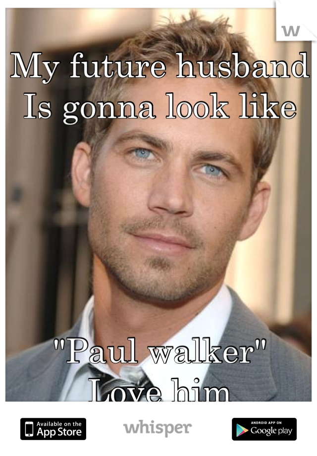 "My future husband  Is gonna look like       ""Paul walker"" Love him"