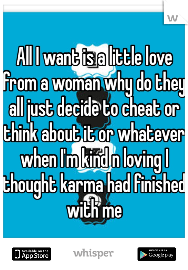 All I want is a little love from a woman why do they all just decide to cheat or think about it or whatever when I'm kind n loving I thought karma had finished with me