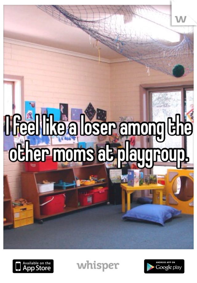 I feel like a loser among the other moms at playgroup.