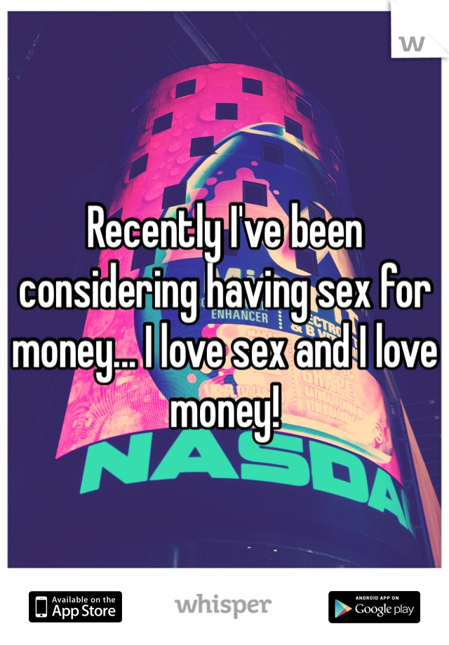 Recently I've been considering having sex for money... I love sex and I love money!