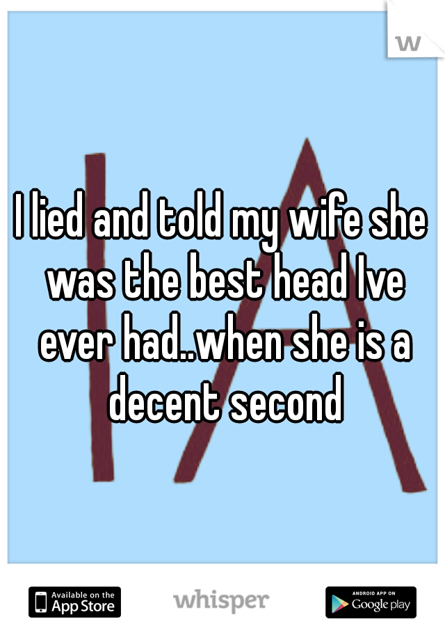I lied and told my wife she was the best head Ive ever had..when she is a decent second