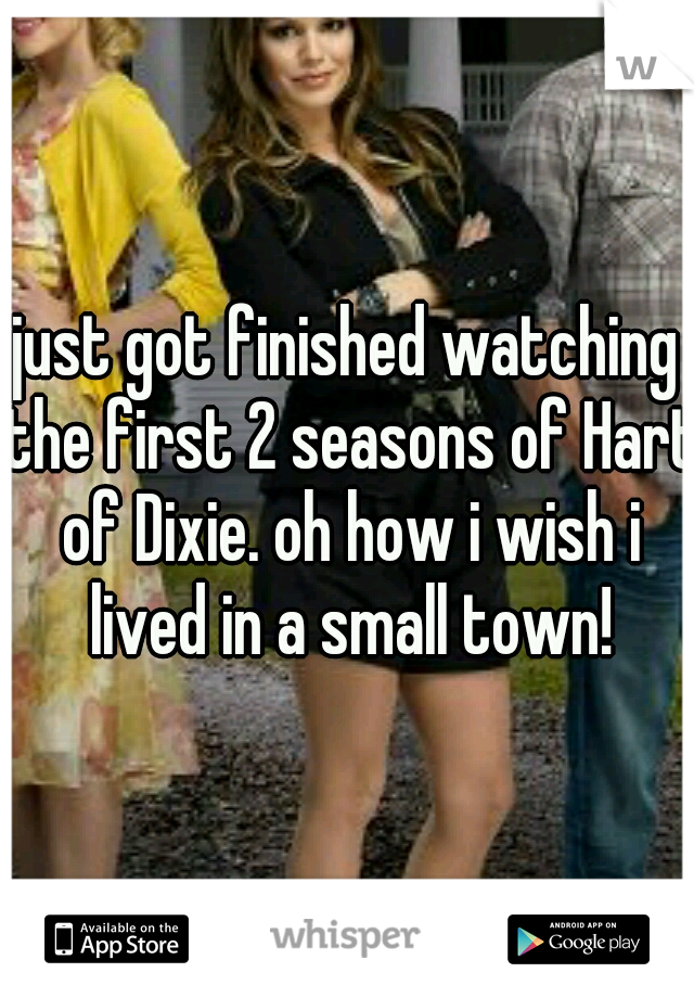 just got finished watching the first 2 seasons of Hart of Dixie. oh how i wish i lived in a small town!