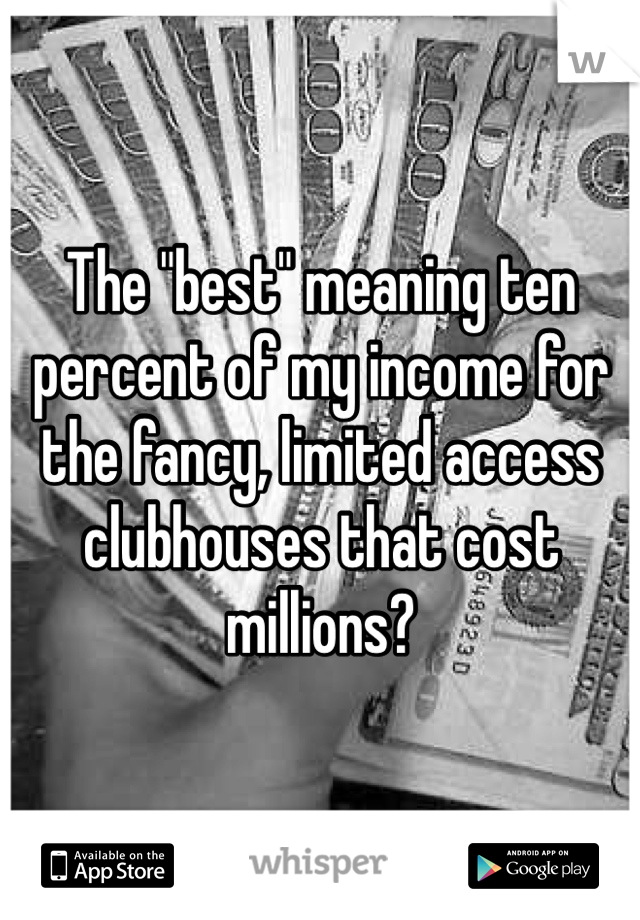"The ""best"" meaning ten percent of my income for the fancy, limited access clubhouses that cost millions?"