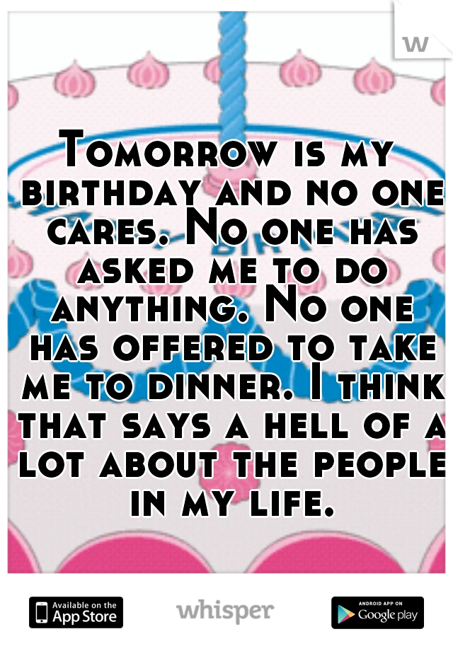 Tomorrow is my birthday and no one cares. No one has asked me to do anything. No one has offered to take me to dinner. I think that says a hell of a lot about the people in my life.