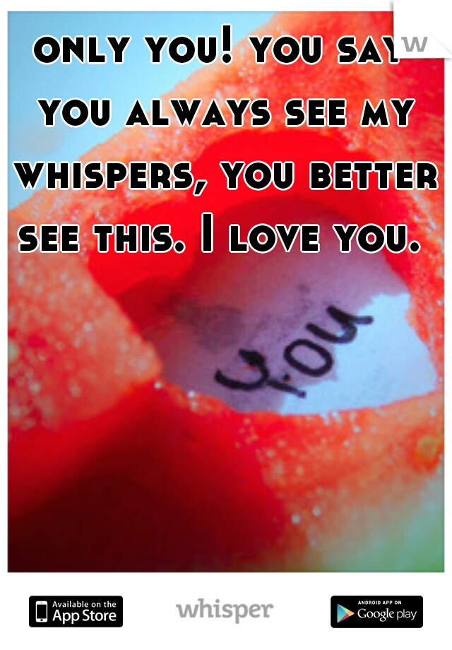 only you! you say you always see my whispers, you better see this. I love you.