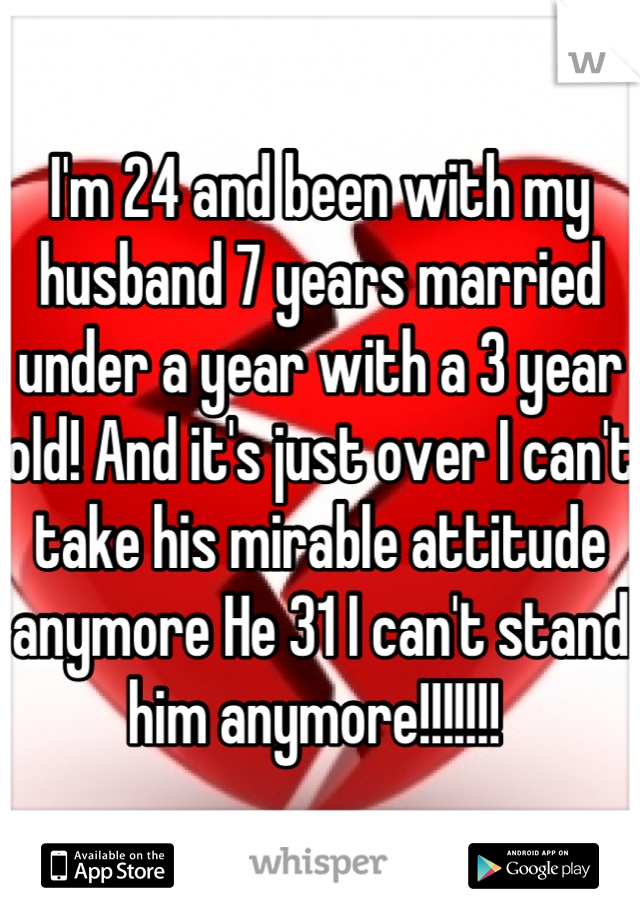 I'm 24 and been with my husband 7 years married under a year with a 3 year old! And it's just over I can't take his mirable attitude anymore He 31 I can't stand him anymore!!!!!!!