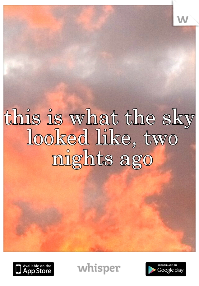 this is what the sky looked like, two nights ago