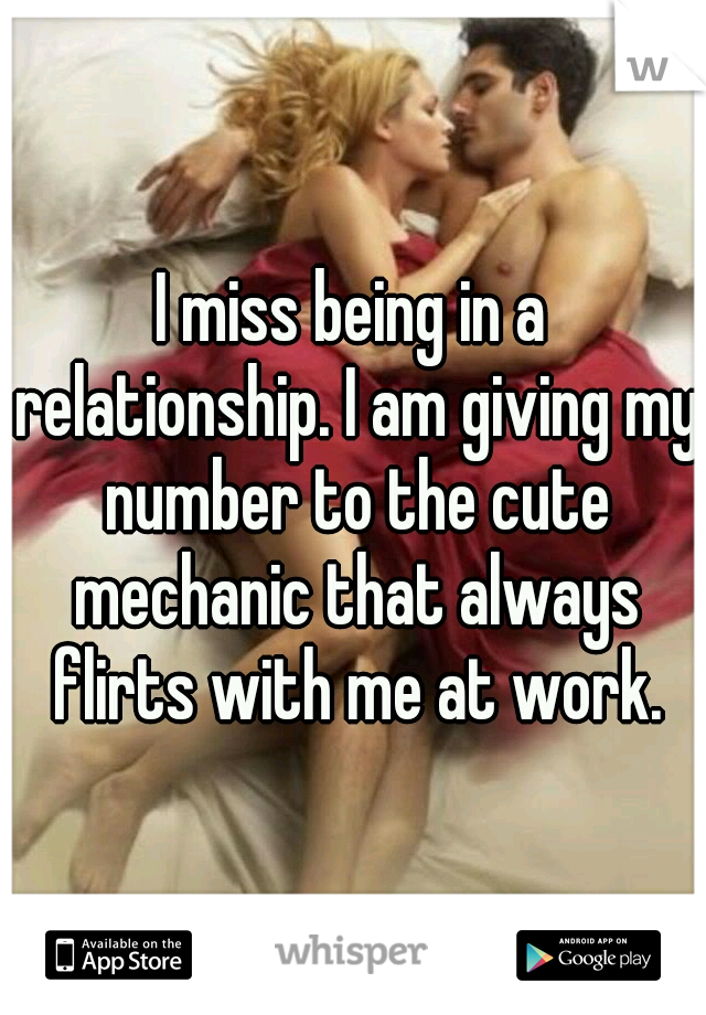 I miss being in a relationship. I am giving my number to the cute mechanic that always flirts with me at work.