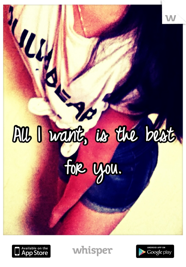All I want, is the best for you.