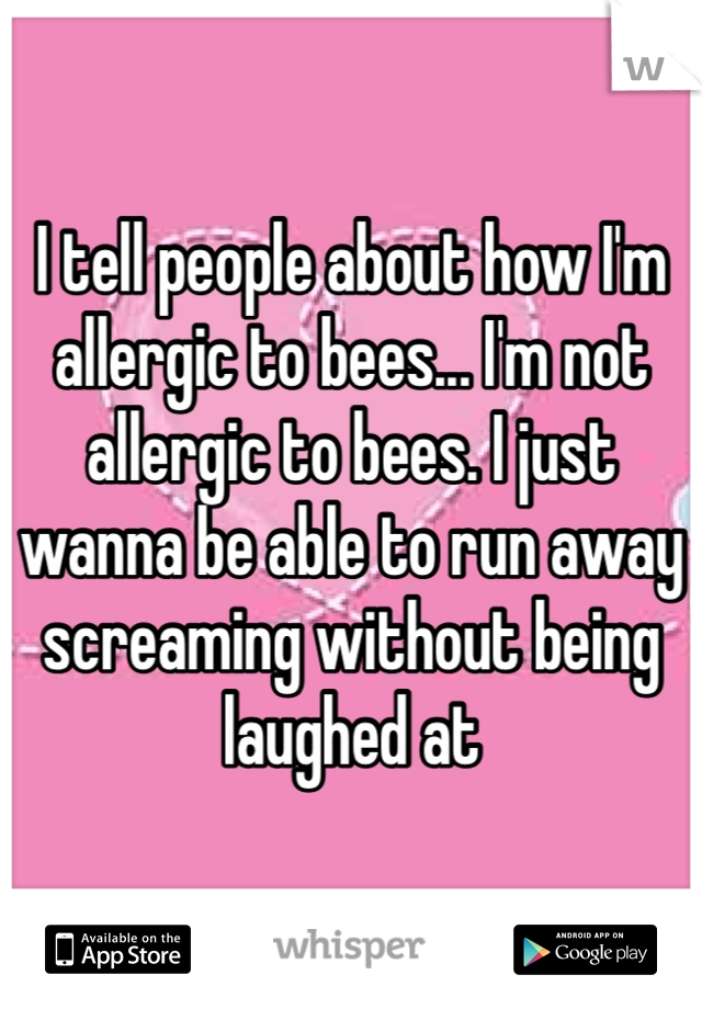 I tell people about how I'm allergic to bees... I'm not allergic to bees. I just wanna be able to run away screaming without being laughed at