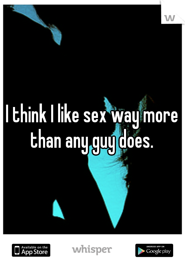 I think I like sex way more than any guy does.