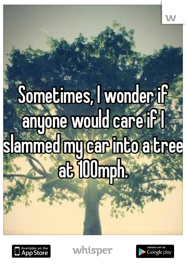 Sometimes, I wonder if anyone would care if I slammed my car into a tree at 100mph.