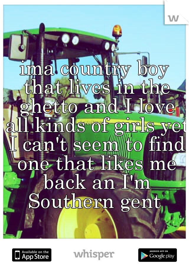 ima country boy that lives in the ghetto and I love all kinds of girls yet I can't seem to find one that likes me back an I'm Southern gent