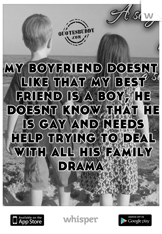 my boyfriend doesnt like that my best friend is a boy, he doesnt know that he is gay and needs help trying to deal with all his family drama