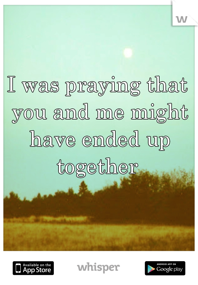 I was praying that you and me might have ended up together