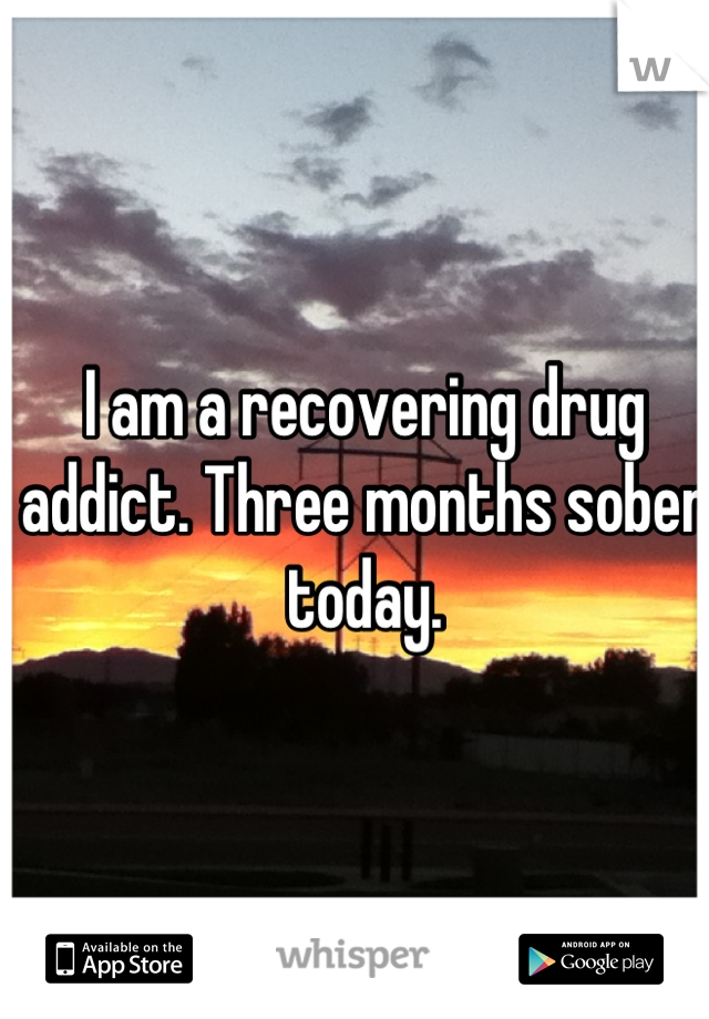 I am a recovering drug addict. Three months sober today.