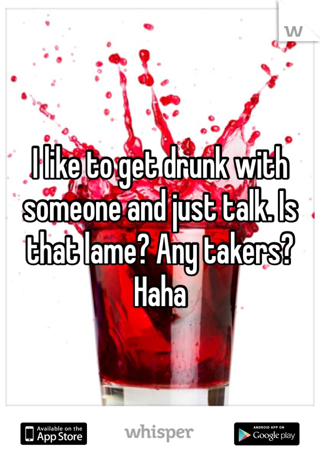 I like to get drunk with someone and just talk. Is that lame? Any takers? Haha