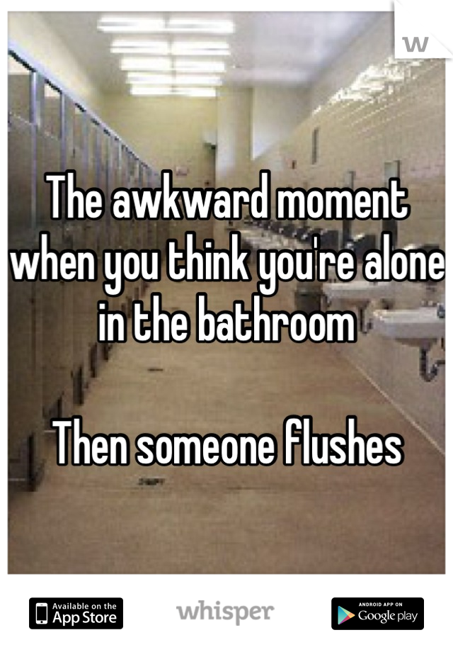 The awkward moment when you think you're alone in the bathroom  Then someone flushes