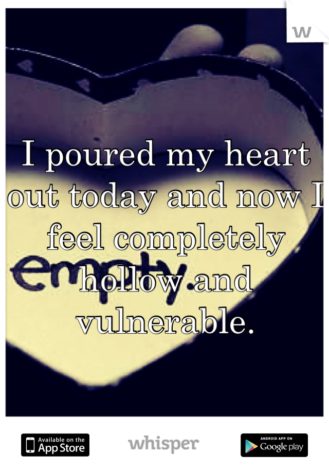 I poured my heart out today and now I feel completely hollow and vulnerable.