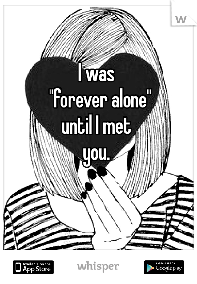 "I was    ""forever alone"" until I met  you."