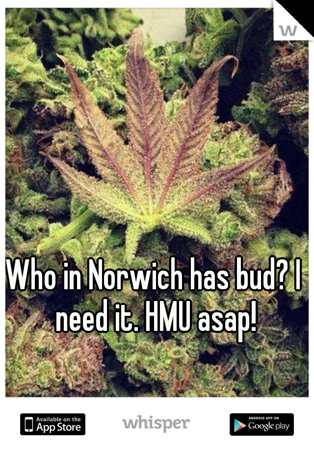 Who in Norwich has bud? I need it. HMU asap!