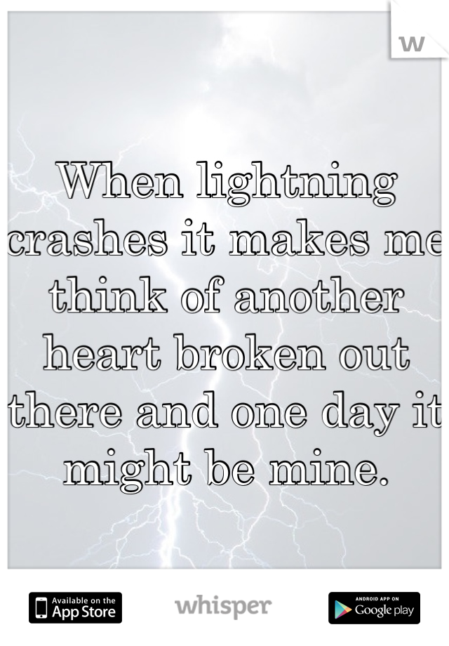 When lightning crashes it makes me think of another heart broken out there and one day it might be mine.