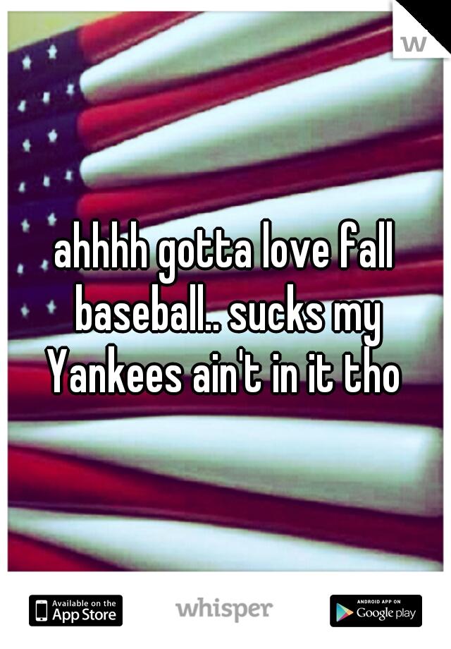 ahhhh gotta love fall baseball.. sucks my Yankees ain't in it tho