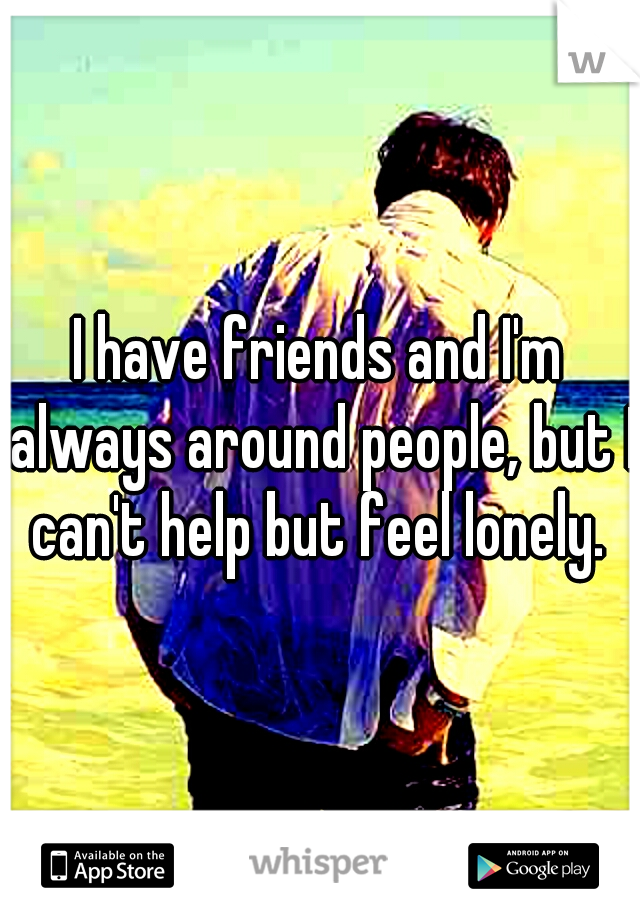 I have friends and I'm always around people, but I can't help but feel lonely.