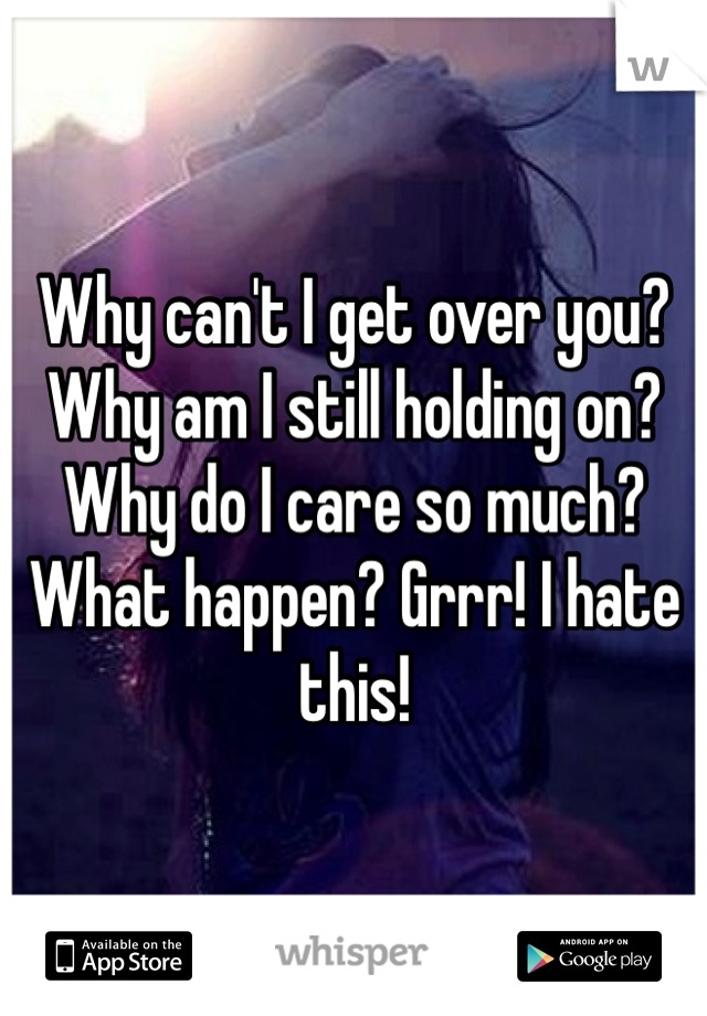 Why can't I get over you? Why am I still holding on? Why do I care so much? What happen? Grrr! I hate this!