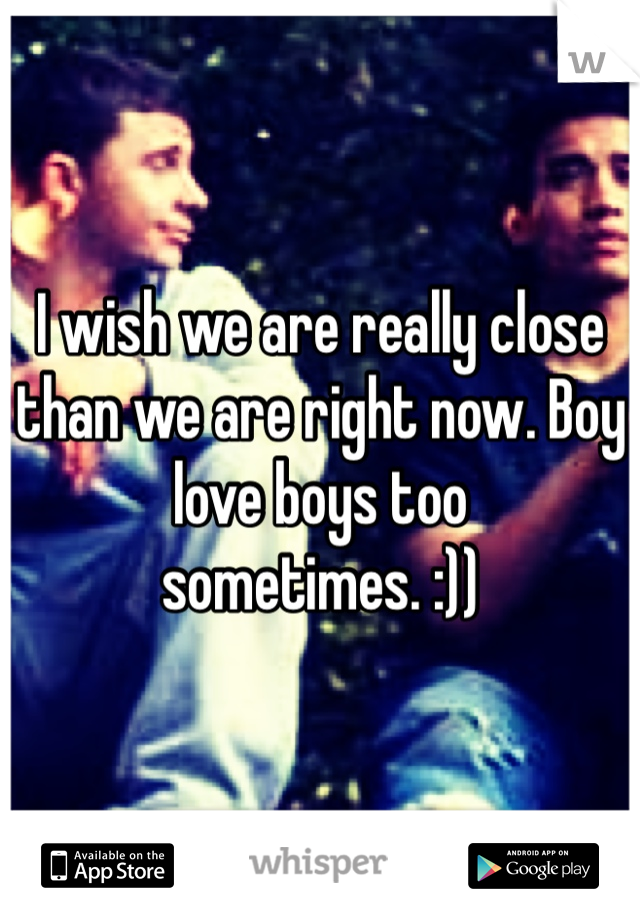 I wish we are really close than we are right now. Boy love boys too sometimes. :))