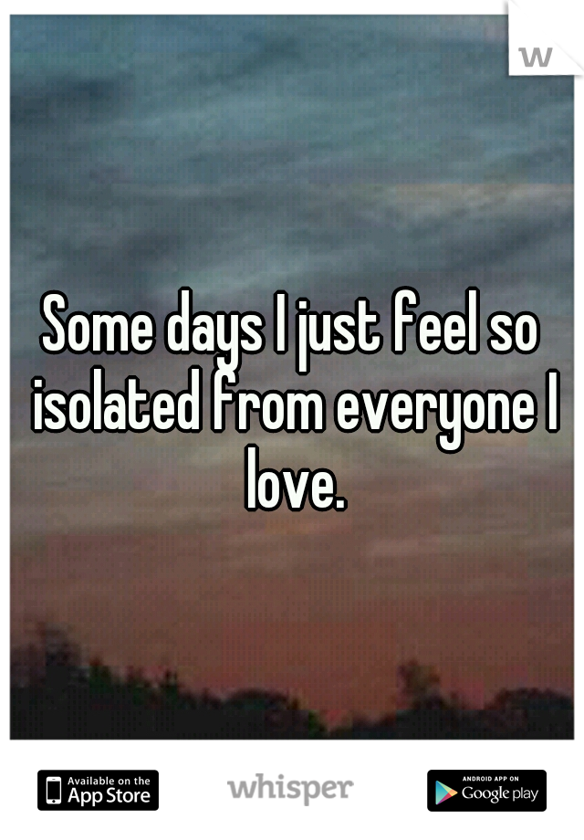 Some days I just feel so isolated from everyone I love.