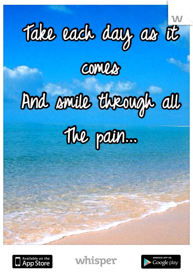 Take each day as it comes And smile through all The pain...