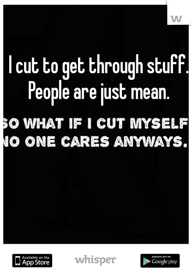 I cut to get through stuff. People are just mean.