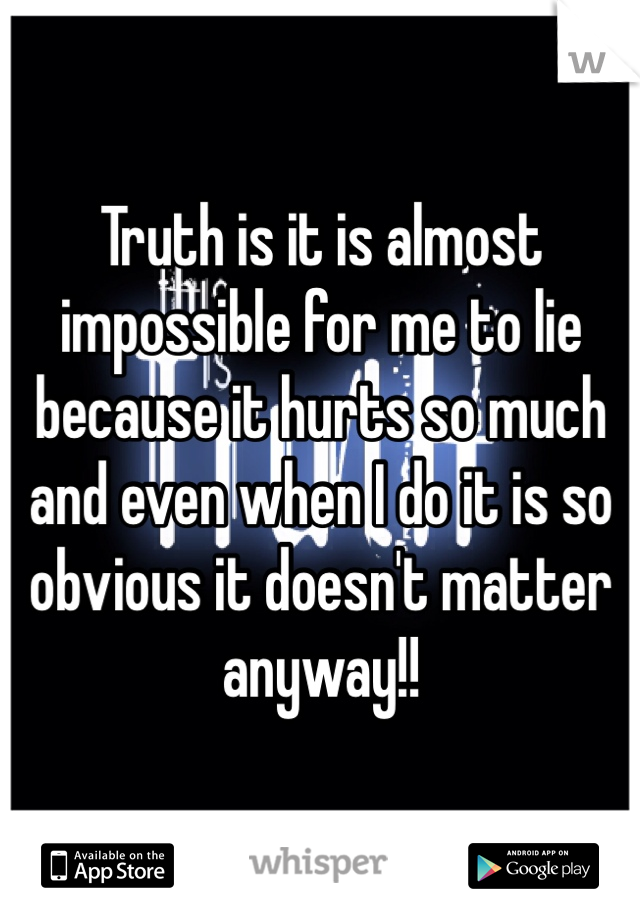 Truth is it is almost impossible for me to lie because it hurts so much and even when I do it is so obvious it doesn't matter anyway!!