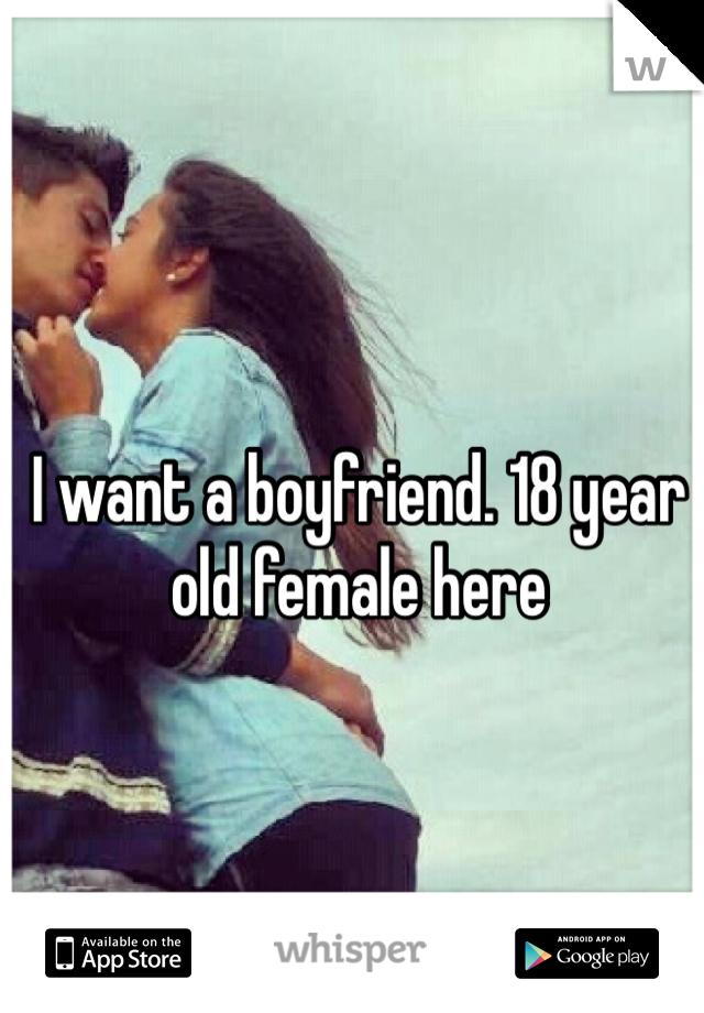 I want a boyfriend. 18 year old female here