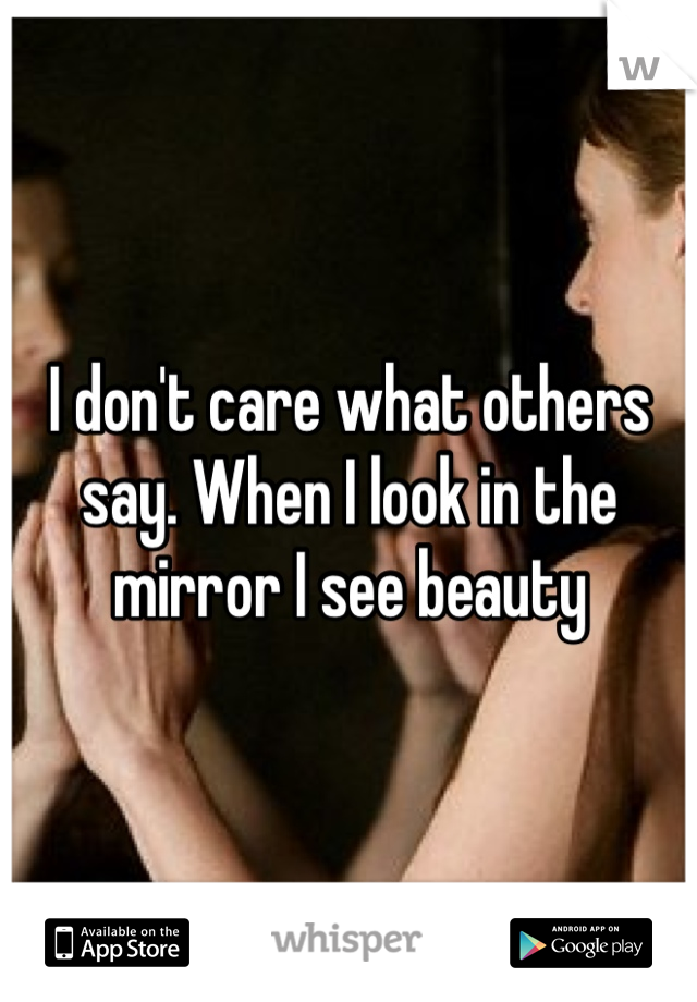 I don't care what others say. When I look in the mirror I see beauty