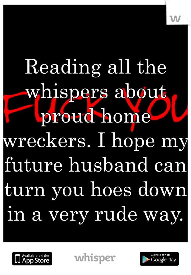 Reading all the whispers about proud home wreckers. I hope my future husband can turn you hoes down in a very rude way.