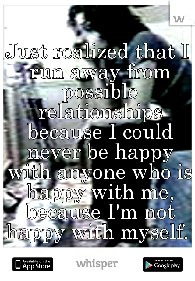 Just realized that I run away from possible relationships because I could never be happy with anyone who is happy with me, because I'm not happy with myself.