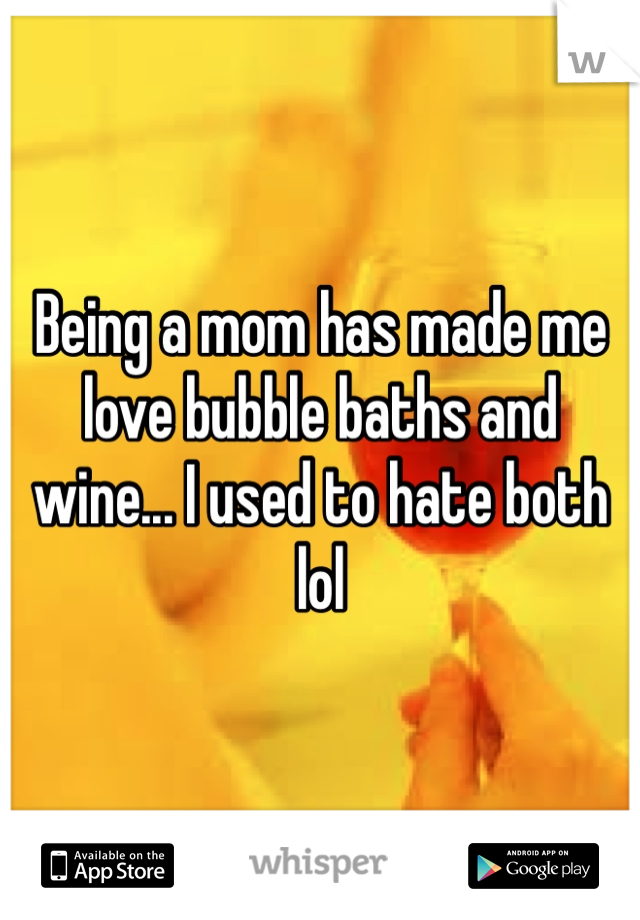 Being a mom has made me love bubble baths and wine... I used to hate both lol