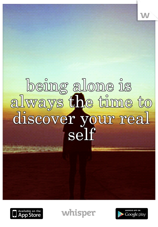 being alone is always the time to discover your real self