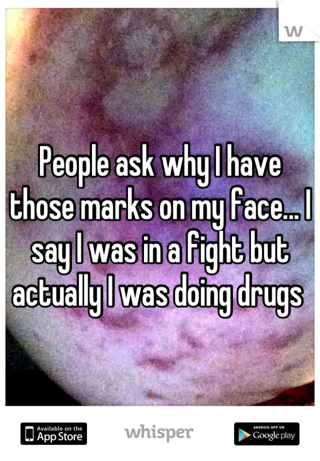 People ask why I have those marks on my face... I say I was in a fight but actually I was doing drugs