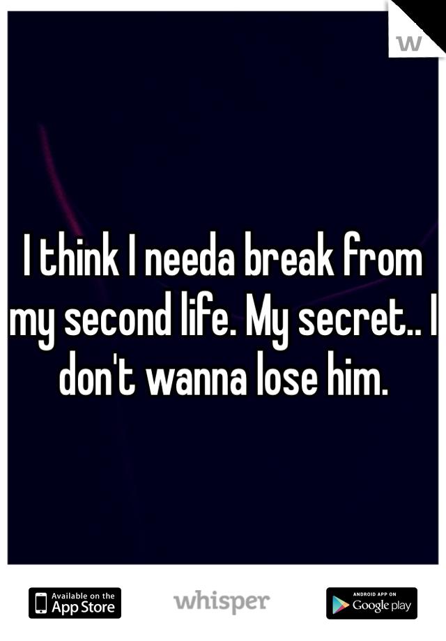 I think I needa break from my second life. My secret.. I don't wanna lose him.