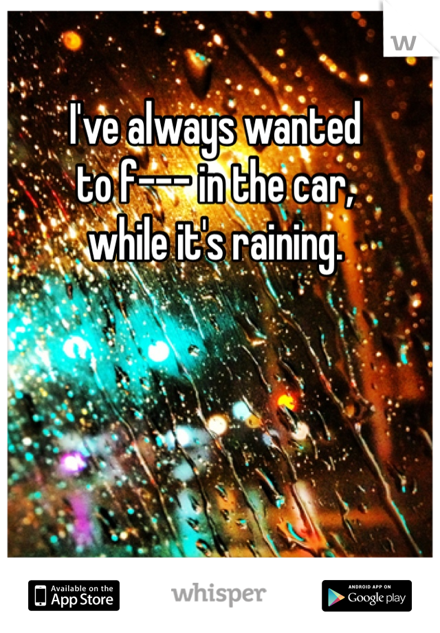 I've always wanted to f--- in the car,  while it's raining.