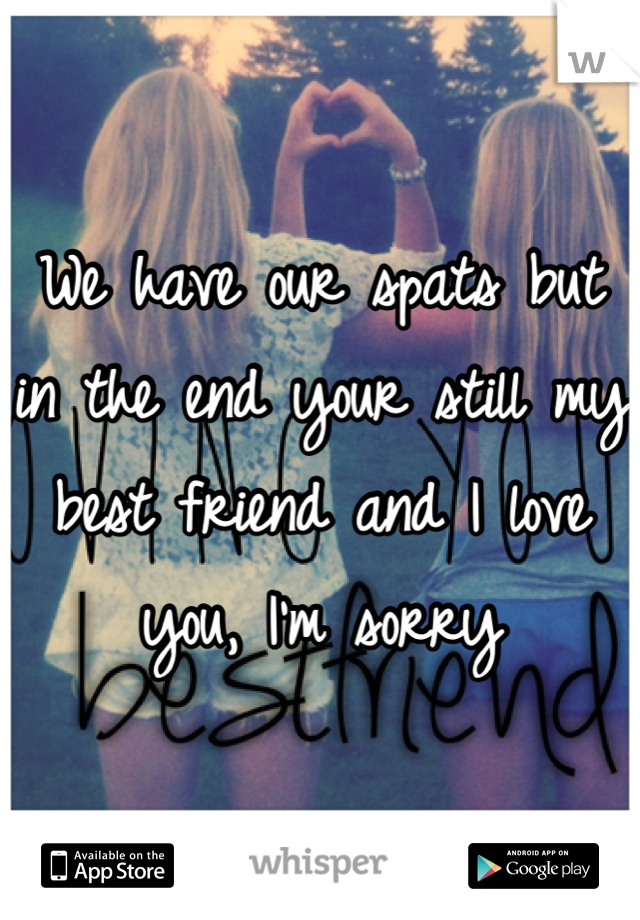 We have our spats but in the end your still my best friend and I love you, I'm sorry