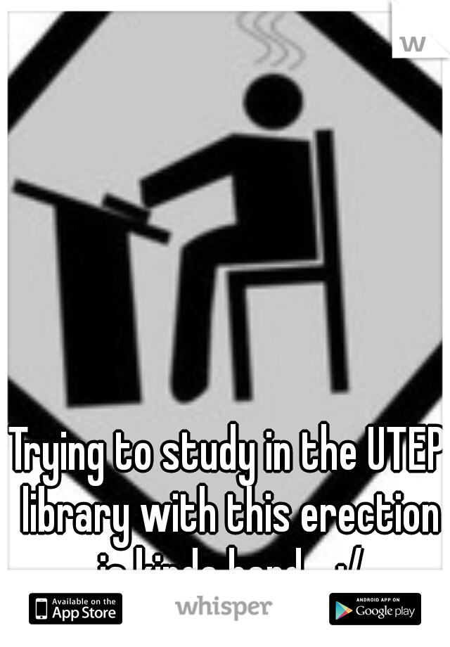 Trying to study in the UTEP library with this erection is kinda hard..  :/