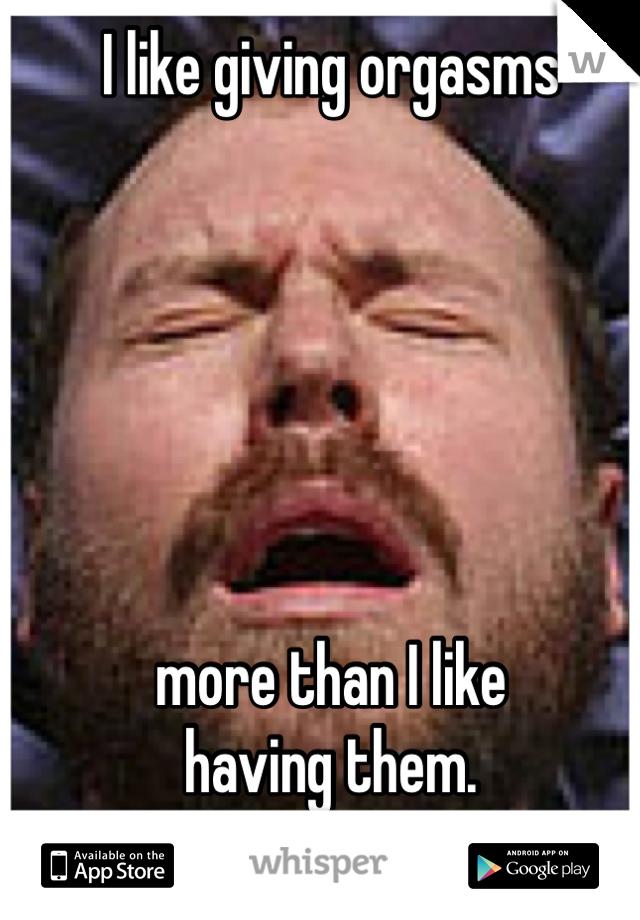 I like giving orgasms       more than I like having them.